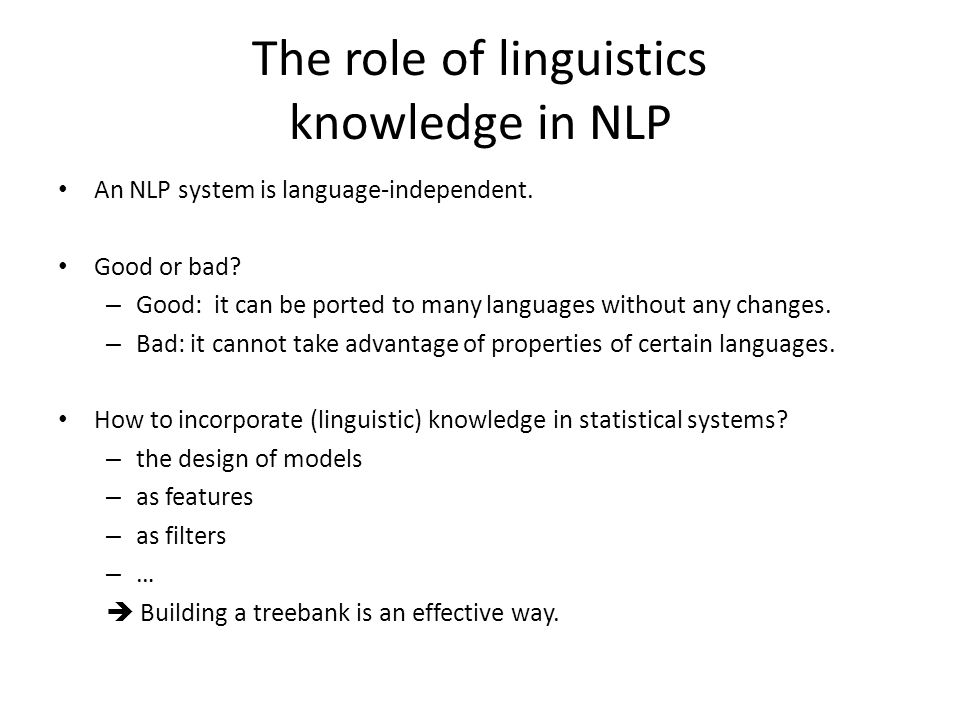 The role of linguistics knowledge in NLP An NLP system is language-independent.