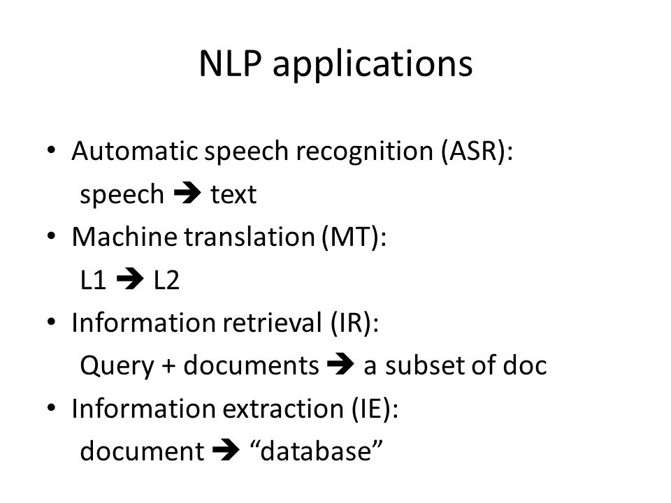 NLP applications Automatic speech recognition (ASR): speech  text Machine translation (MT): L1  L2 Information retrieval (IR): Query + documents  a subset of doc Information extraction (IE): document  database