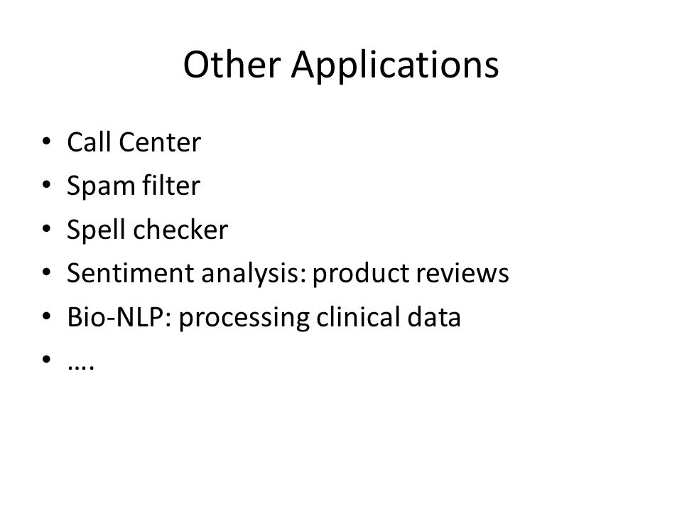 Other Applications Call Center Spam filter Spell checker Sentiment analysis: product reviews Bio-NLP: processing clinical data ….