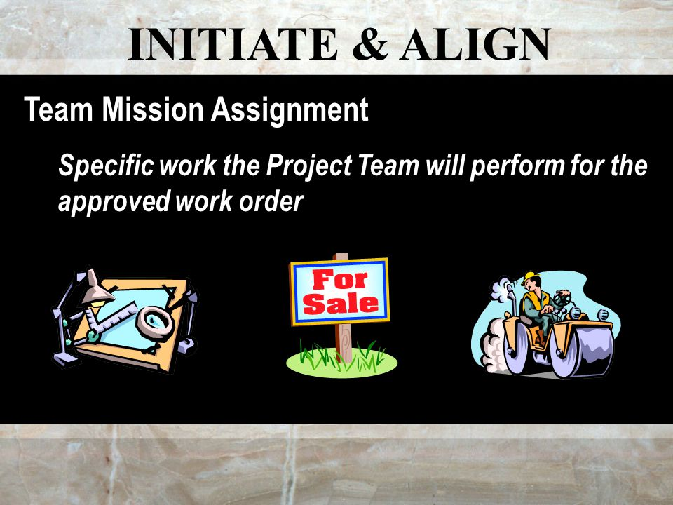 INITIATE & ALIGN Team Mission Assignment Specific work the Project Team will perform for the approved work order