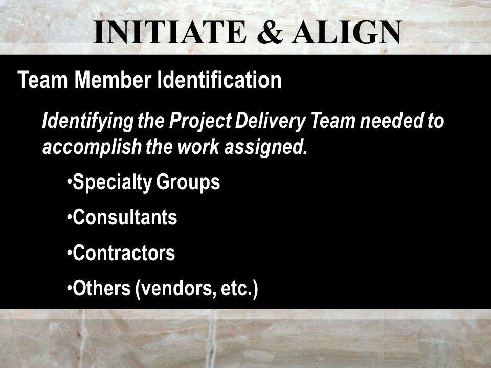 INITIATE & ALIGN Team Member Identification Identifying the Project Delivery Team needed to accomplish the work assigned.