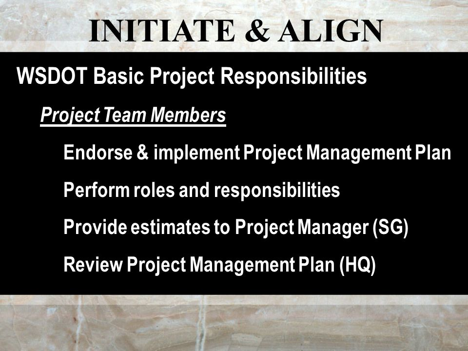 INITIATE & ALIGN WSDOT Basic Project Responsibilities Project Team Members Endorse & implement Project Management Plan Perform roles and responsibilities Provide estimates to Project Manager (SG) Review Project Management Plan (HQ)