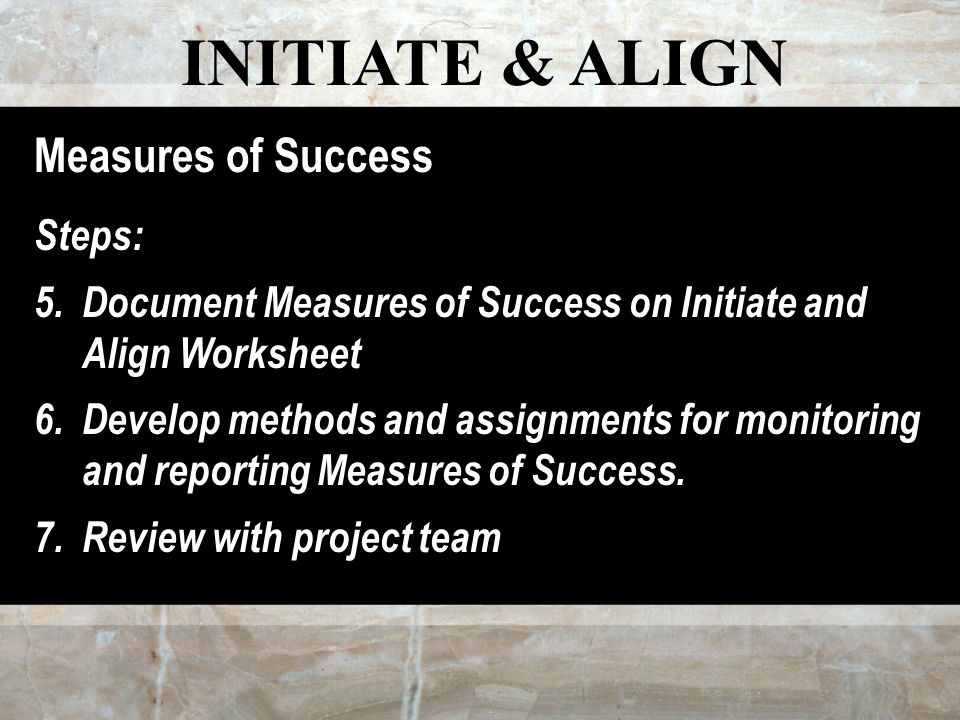 INITIATE & ALIGN Measures of Success Steps: 5.Document Measures of Success on Initiate and Align Worksheet 6.Develop methods and assignments for monitoring and reporting Measures of Success.