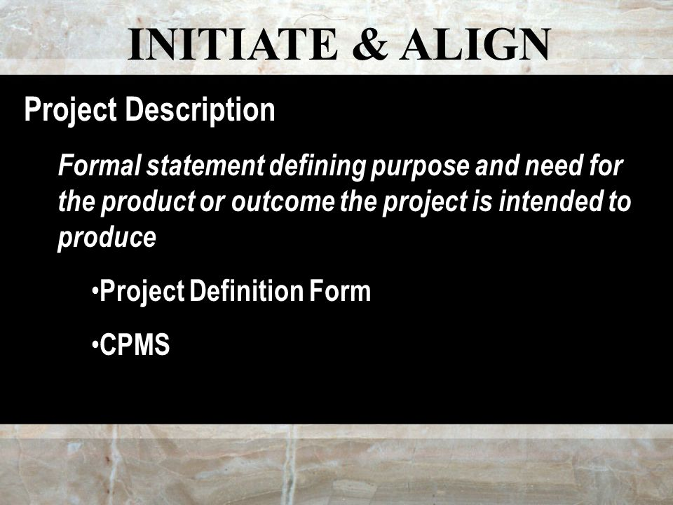 INITIATE & ALIGN Project Description Formal statement defining purpose and need for the product or outcome the project is intended to produce Project Definition Form CPMS