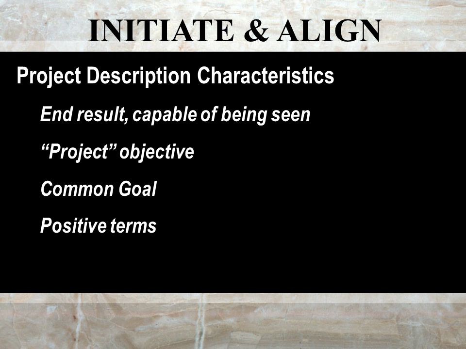 INITIATE & ALIGN Project Description Characteristics End result, capable of being seen Project objective Common Goal Positive terms