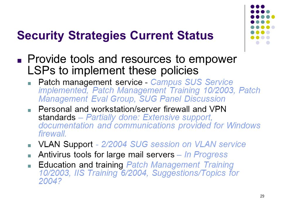29 Security Strategies Current Status ■ Provide tools and resources to empower LSPs to implement these policies ■ Patch management service - Campus SUS Service implemented, Patch Management Training 10/2003, Patch Management Eval Group, SUG Panel Discussion ■ Personal and workstation/server firewall and VPN standards – Partially done: Extensive support, documentation and communications provided for Windows firewall.