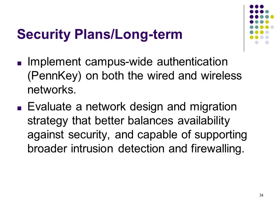 34 Security Plans/Long-term ■ Implement campus-wide authentication (PennKey) on both the wired and wireless networks.