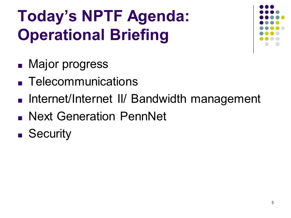 5 Today's NPTF Agenda: Operational Briefing ■ Major progress ■ Telecommunications ■ Internet/Internet II/ Bandwidth management ■ Next Generation PennNet ■ Security