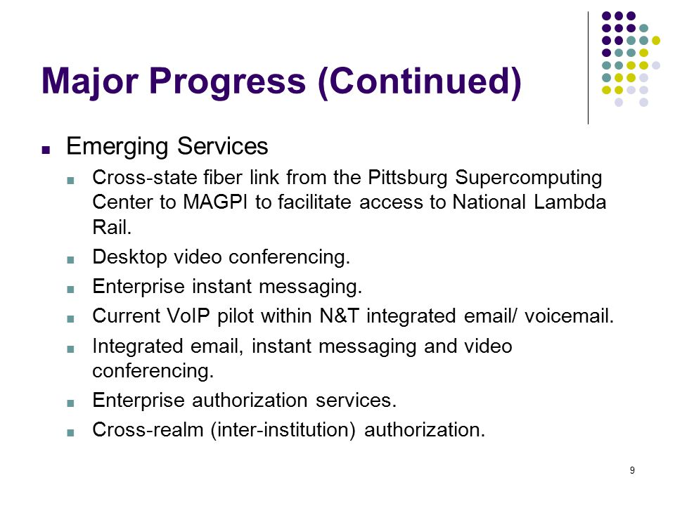 9 Major Progress (Continued) ■ Emerging Services ■ Cross-state fiber link from the Pittsburg Supercomputing Center to MAGPI to facilitate access to National Lambda Rail.