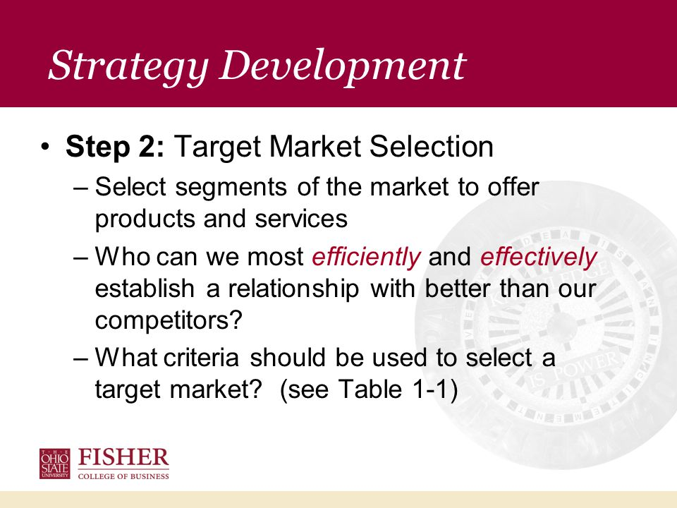 Strategy Development Step 2: Target Market Selection –Select segments of the market to offer products and services –Who can we most efficiently and effectively establish a relationship with better than our competitors.