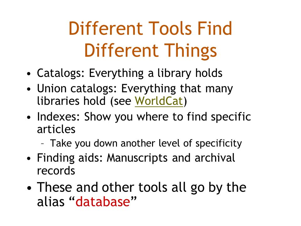Different Tools Find Different Things Catalogs: Everything a library holds Union catalogs: Everything that many libraries hold (see WorldCat)WorldCat Indexes: Show you where to find specific articles –Take you down another level of specificity Finding aids: Manuscripts and archival records These and other tools all go by the alias database
