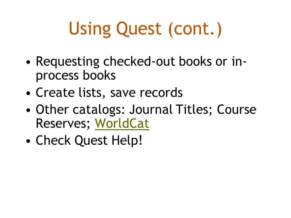 Using Quest (cont.) Requesting checked-out books or in- process books Create lists, save records Other catalogs: Journal Titles; Course Reserves; WorldCatWorldCat Check Quest Help!