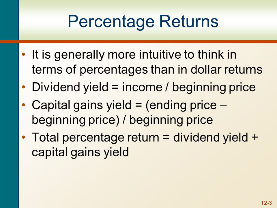12-3 Percentage Returns It is generally more intuitive to think in terms of percentages than in dollar returns Dividend yield = income / beginning price Capital gains yield = (ending price – beginning price) / beginning price Total percentage return = dividend yield + capital gains yield