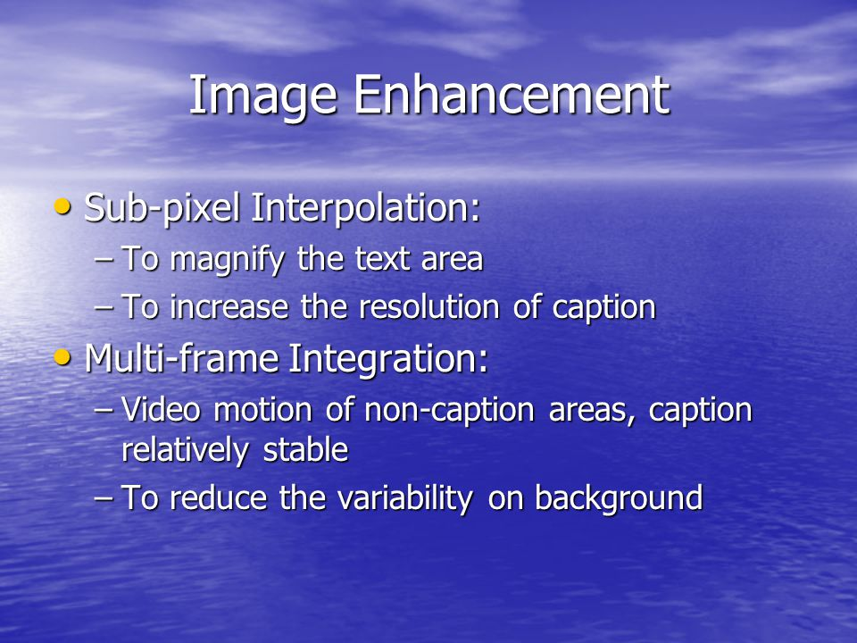 Image Enhancement Sub-pixel Interpolation: Sub-pixel Interpolation: –To magnify the text area –To increase the resolution of caption Multi-frame Integration: Multi-frame Integration: –Video motion of non-caption areas, caption relatively stable –To reduce the variability on background