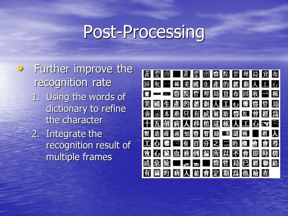 Post-Processing Further improve the recognition rate Further improve the recognition rate 1.Using the words of dictionary to refine the character 2.Integrate the recognition result of multiple frames