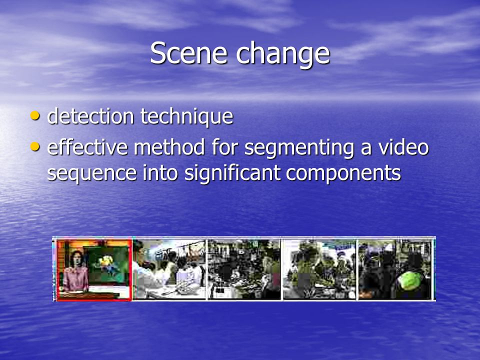 Scene change detection technique detection technique effective method for segmenting a video sequence into significant components effective method for segmenting a video sequence into significant components