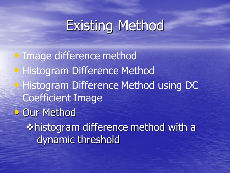 Existing Method Image difference method Histogram Difference Method Histogram Difference Method using DC Coefficient Image Our Method Our Method  histogram difference method with a dynamic threshold