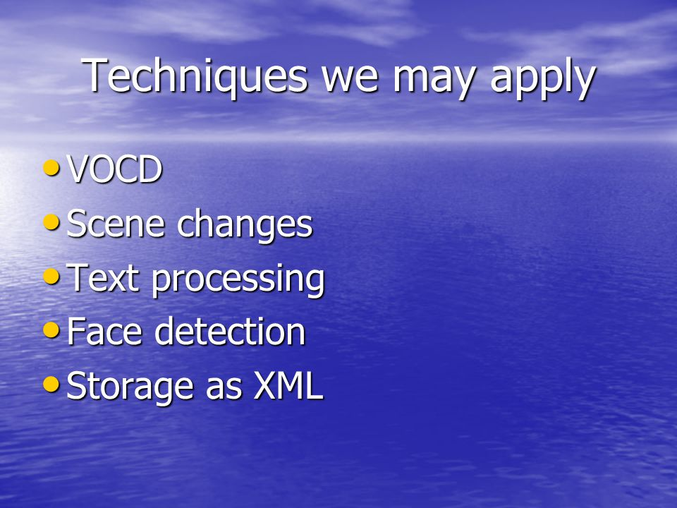 Techniques we may apply VOCD VOCD Scene changes Scene changes Text processing Text processing Face detection Face detection Storage as XML Storage as XML