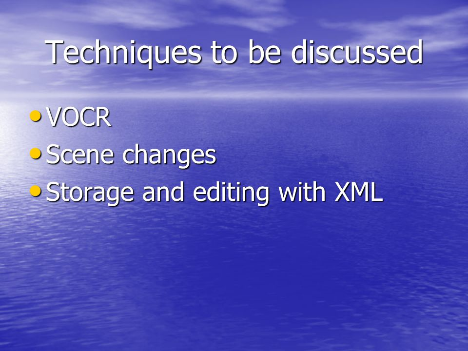 Techniques to be discussed VOCR VOCR Scene changes Scene changes Storage and editing with XML Storage and editing with XML