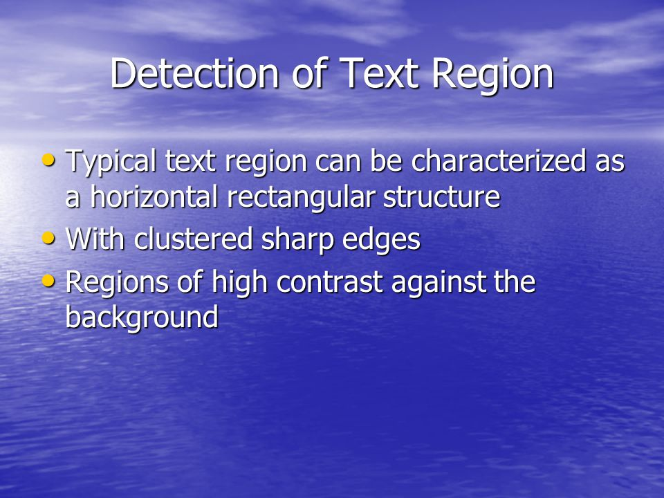 Detection of Text Region Typical text region can be characterized as a horizontal rectangular structure Typical text region can be characterized as a horizontal rectangular structure With clustered sharp edges With clustered sharp edges Regions of high contrast against the background Regions of high contrast against the background