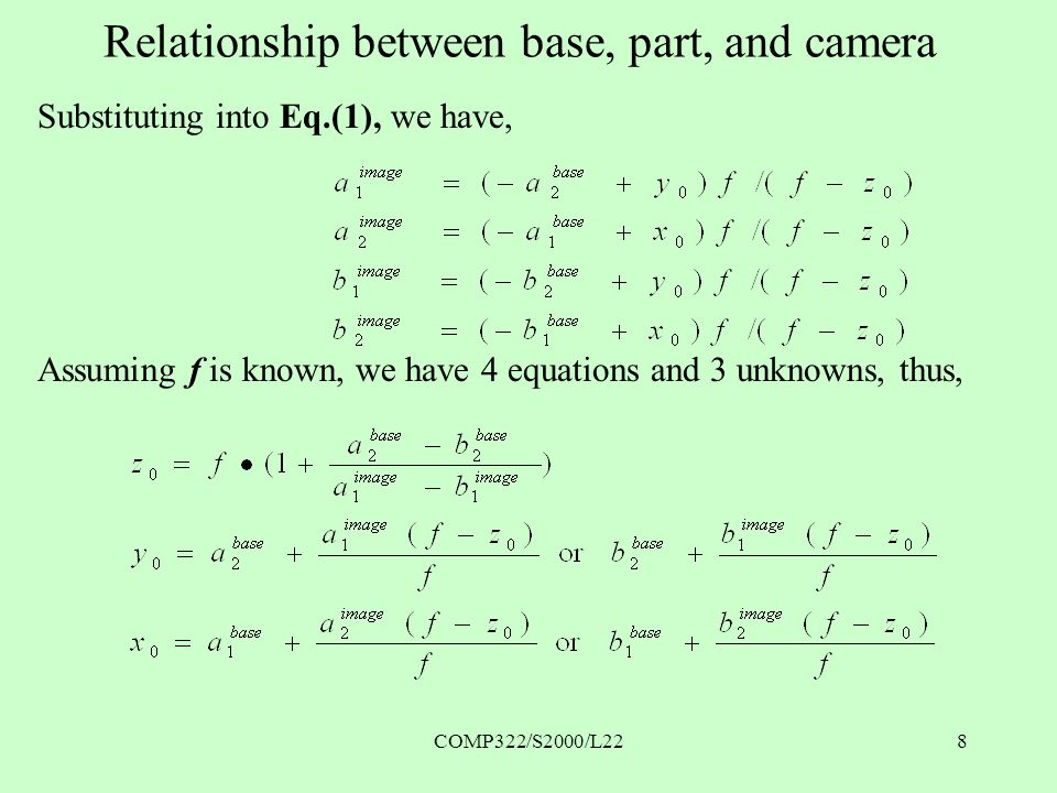 COMP322/S2000/L228 Relationship between base, part, and camera Substituting into Eq.(1), we have, Assuming f is known, we have 4 equations and 3 unknowns, thus,