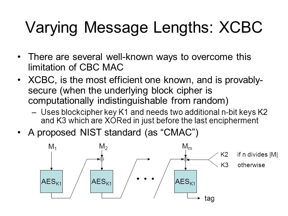 Varying Message Lengths: XCBC There are several well-known ways to overcome this limitation of CBC MAC XCBC, is the most efficient one known, and is provably- secure (when the underlying block cipher is computationally indistinguishable from random) –Uses blockcipher key K1 and needs two additional n-bit keys K2 and K3 which are XORed in just before the last encipherment A proposed NIST standard (as CMAC ) AES K1 M1M1 tag M2M2 MmMm K2 if n divides |M| K3 otherwise