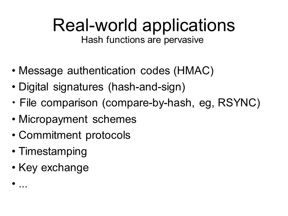Real-world applications Message authentication codes (HMAC) Digital signatures (hash-and-sign) File comparison (compare-by-hash, eg, RSYNC) Micropayment schemes Commitment protocols Timestamping Key exchange...