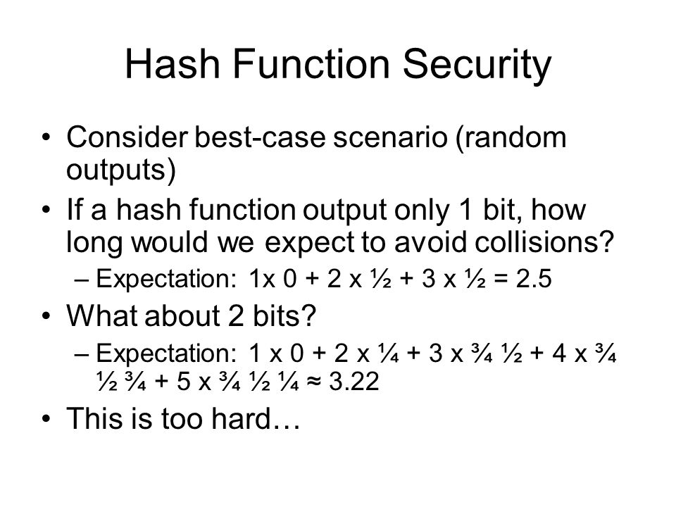 Hash Function Security Consider best-case scenario (random outputs) If a hash function output only 1 bit, how long would we expect to avoid collisions.