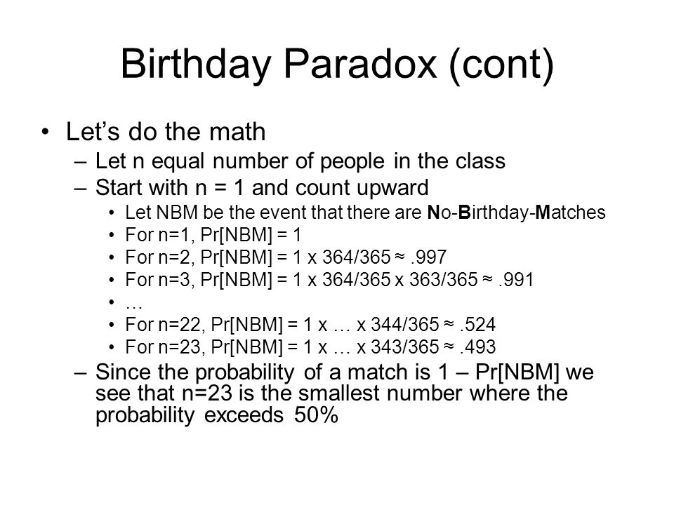 Birthday Paradox (cont) Let's do the math –Let n equal number of people in the class –Start with n = 1 and count upward Let NBM be the event that there are No-Birthday-Matches For n=1, Pr[NBM] = 1 For n=2, Pr[NBM] = 1 x 364/365 ≈.997 For n=3, Pr[NBM] = 1 x 364/365 x 363/365 ≈.991 … For n=22, Pr[NBM] = 1 x … x 344/365 ≈.524 For n=23, Pr[NBM] = 1 x … x 343/365 ≈.493 –Since the probability of a match is 1 – Pr[NBM] we see that n=23 is the smallest number where the probability exceeds 50%
