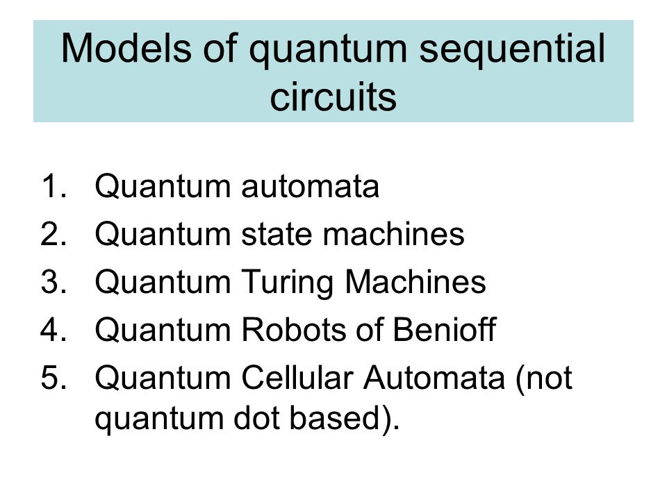 Models of quantum sequential circuits 1.Quantum automata 2.Quantum state machines 3.Quantum Turing Machines 4.Quantum Robots of Benioff 5.Quantum Cellular Automata (not quantum dot based).