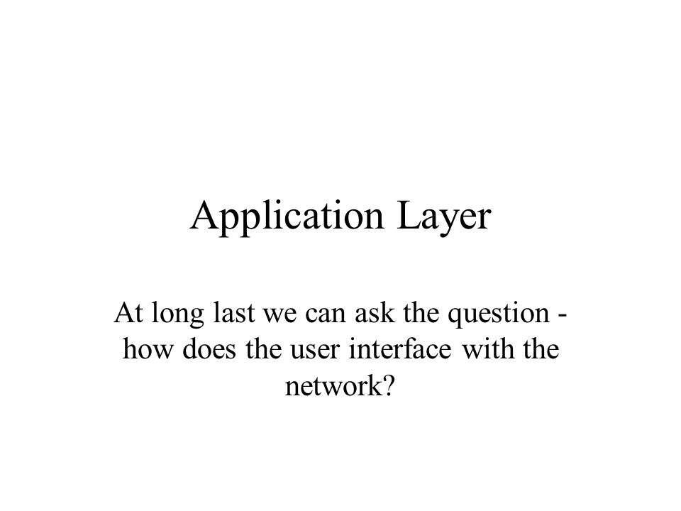 Application Layer At long last we can ask the question - how does the user interface with the network