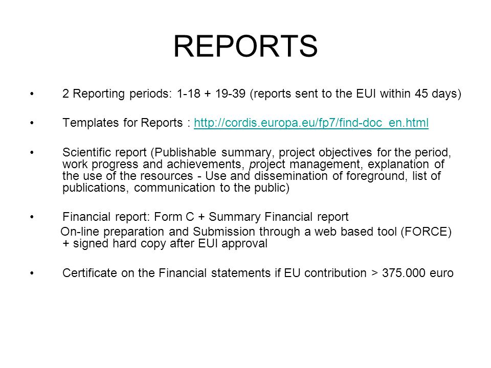 REPORTS 2 Reporting periods: (reports sent to the EUI within 45 days) Templates for Reports :   Scientific report (Publishable summary, project objectives for the period, work progress and achievements, project management, explanation of the use of the resources - Use and dissemination of foreground, list of publications, communication to the public) Financial report: Form C + Summary Financial report On-line preparation and Submission through a web based tool (FORCE) + signed hard copy after EUI approval Certificate on the Financial statements if EU contribution > euro