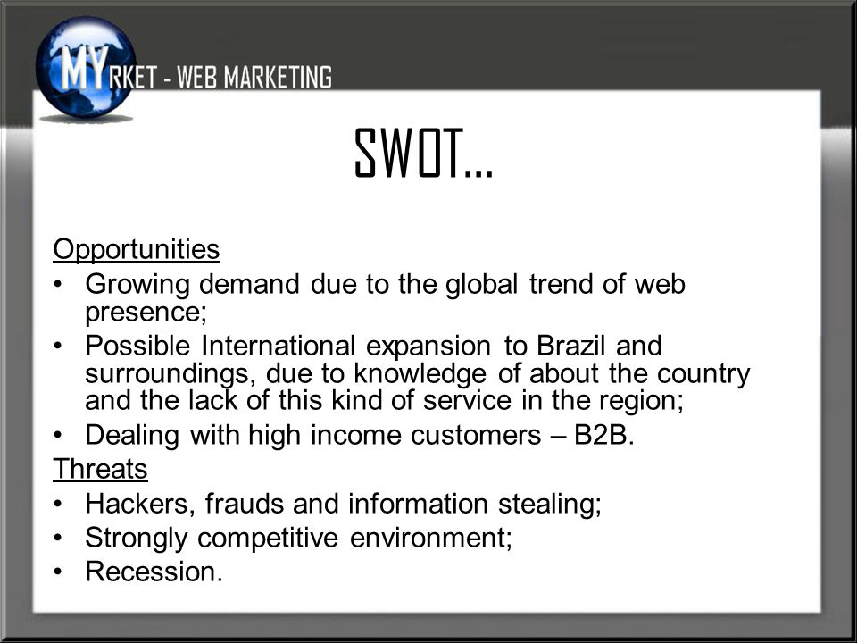SWOT… Opportunities Growing demand due to the global trend of web presence; Possible International expansion to Brazil and surroundings, due to knowledge of about the country and the lack of this kind of service in the region; Dealing with high income customers – B2B.