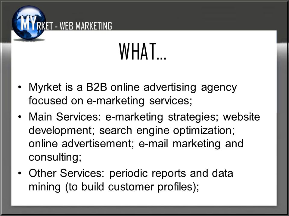 WHAT… Myrket is a B2B online advertising agency focused on e-marketing services; Main Services: e-marketing strategies; website development; search engine optimization; online advertisement;  marketing and consulting; Other Services: periodic reports and data mining (to build customer profiles);