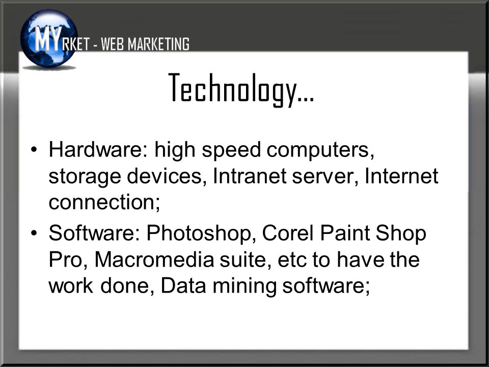 Technology… Hardware: high speed computers, storage devices, Intranet server, Internet connection; Software: Photoshop, Corel Paint Shop Pro, Macromedia suite, etc to have the work done, Data mining software;