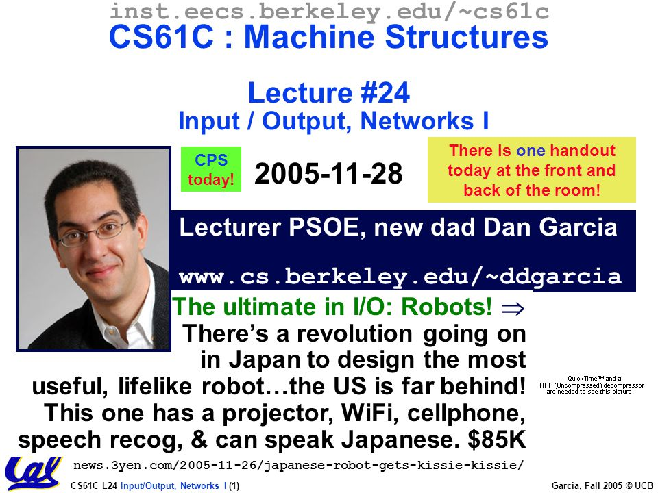 CS61C L24 Input/Output, Networks I (1) Garcia, Fall 2005 © UCB Lecturer PSOE, new dad Dan Garcia www.cs.berkeley.edu/~ddgarcia inst.eecs.berkeley.edu/~cs61c CS61C : Machine Structures Lecture #24 Input / Output, Networks I 2005-11-28 There is one handout today at the front and back of the room.
