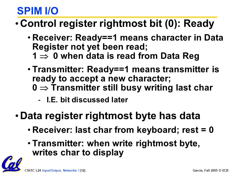 CS61C L24 Input/Output, Networks I (12) Garcia, Fall 2005 © UCB SPIM I/O Control register rightmost bit (0): Ready Receiver: Ready==1 means character in Data Register not yet been read; 1  0 when data is read from Data Reg Transmitter: Ready==1 means transmitter is ready to accept a new character; 0  Transmitter still busy writing last char -I.E.