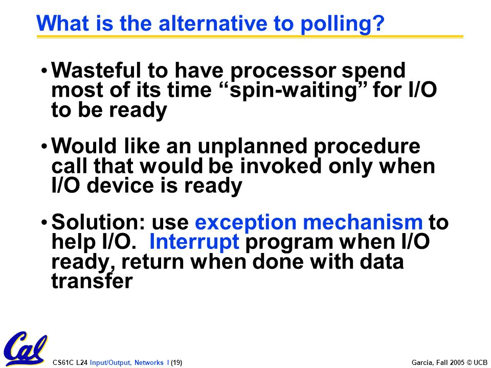 CS61C L24 Input/Output, Networks I (19) Garcia, Fall 2005 © UCB What is the alternative to polling.