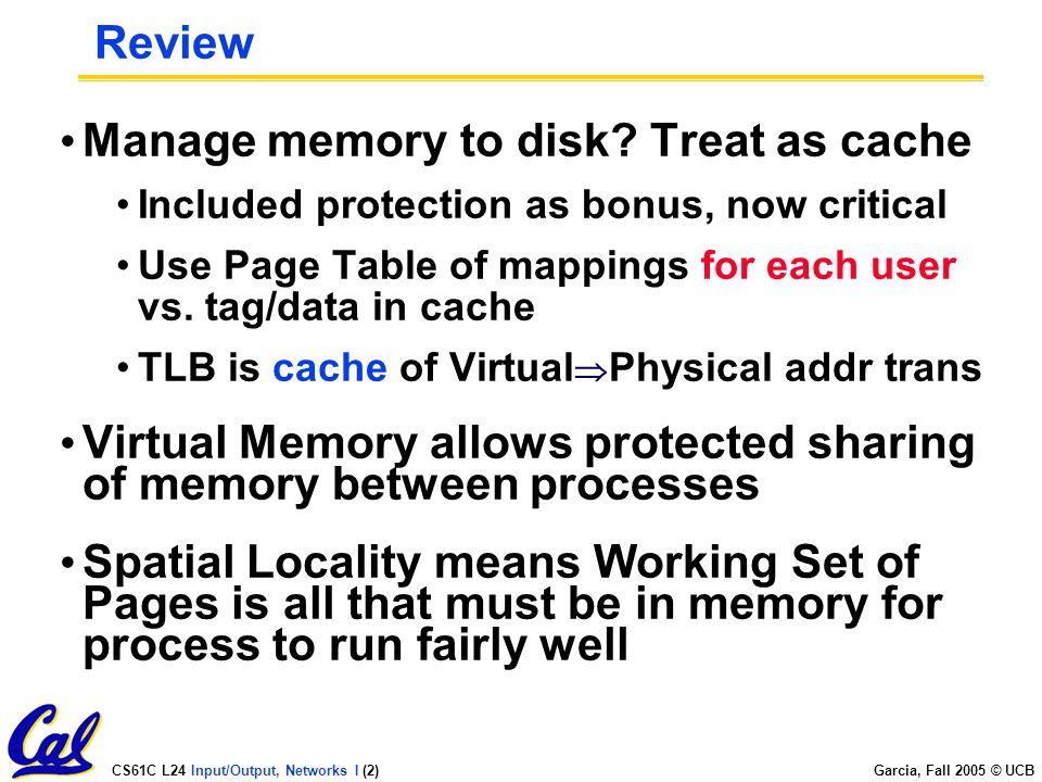 CS61C L24 Input/Output, Networks I (2) Garcia, Fall 2005 © UCB Review Manage memory to disk.