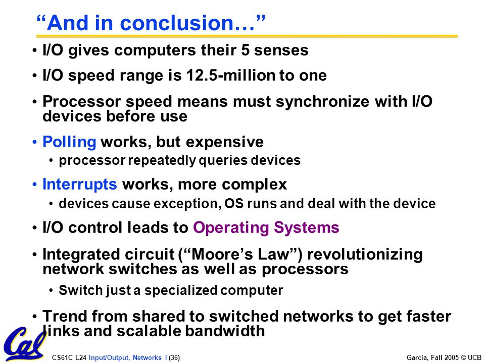 CS61C L24 Input/Output, Networks I (36) Garcia, Fall 2005 © UCB And in conclusion… I/O gives computers their 5 senses I/O speed range is 12.5-million to one Processor speed means must synchronize with I/O devices before use Polling works, but expensive processor repeatedly queries devices Interrupts works, more complex devices cause exception, OS runs and deal with the device I/O control leads to Operating Systems Integrated circuit ( Moore's Law ) revolutionizing network switches as well as processors Switch just a specialized computer Trend from shared to switched networks to get faster links and scalable bandwidth
