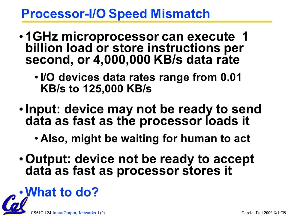 CS61C L24 Input/Output, Networks I (9) Garcia, Fall 2005 © UCB Processor-I/O Speed Mismatch 1GHz microprocessor can execute 1 billion load or store instructions per second, or 4,000,000 KB/s data rate I/O devices data rates range from 0.01 KB/s to 125,000 KB/s Input: device may not be ready to send data as fast as the processor loads it Also, might be waiting for human to act Output: device not be ready to accept data as fast as processor stores it What to do