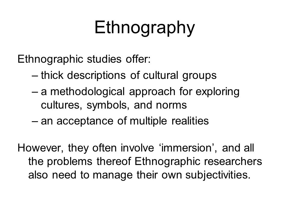 Ethnography Ethnographic studies offer: –thick descriptions of cultural groups –a methodological approach for exploring cultures, symbols, and norms –an acceptance of multiple realities However, they often involve 'immersion', and all the problems thereof Ethnographic researchers also need to manage their own subjectivities.