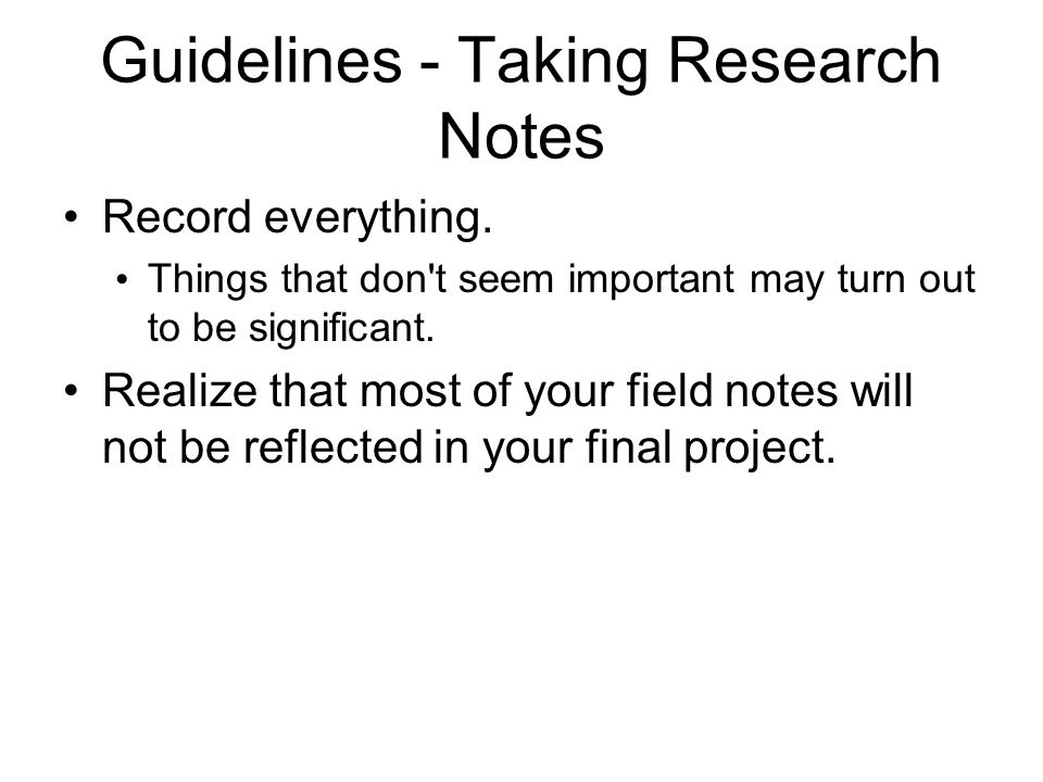 Guidelines - Taking Research Notes Record everything.