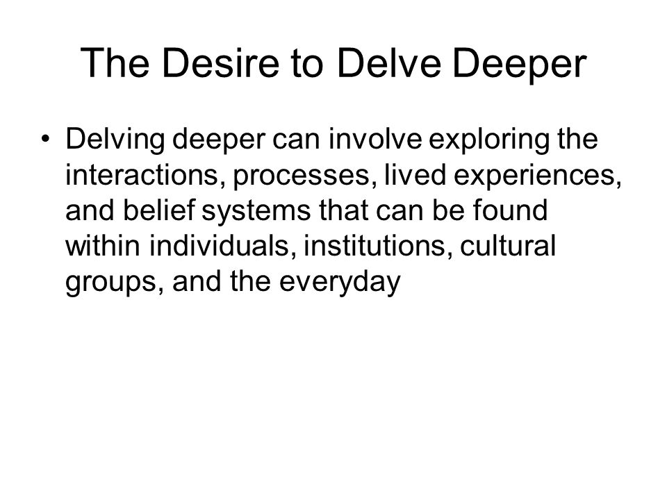 The Desire to Delve Deeper Delving deeper can involve exploring the interactions, processes, lived experiences, and belief systems that can be found within individuals, institutions, cultural groups, and the everyday