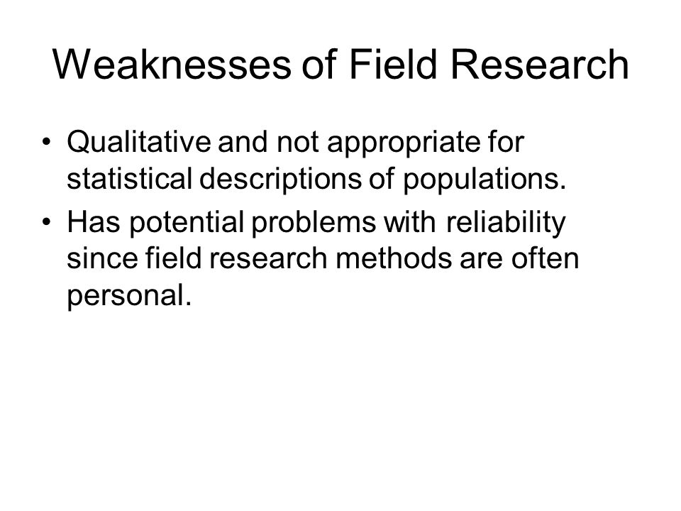 Weaknesses of Field Research Qualitative and not appropriate for statistical descriptions of populations.