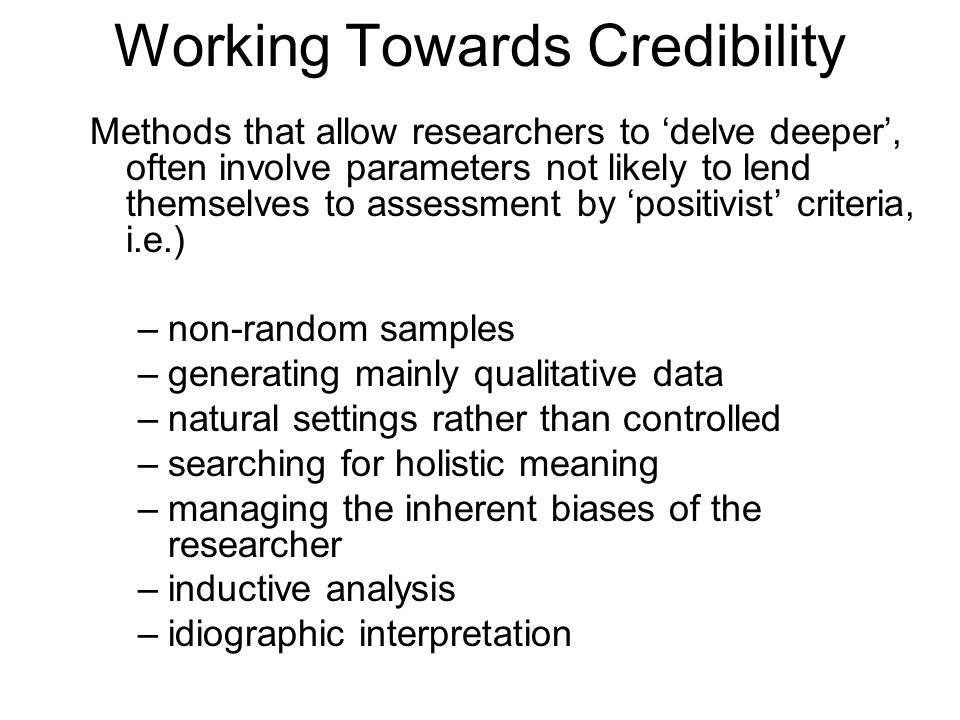 Working Towards Credibility Methods that allow researchers to 'delve deeper', often involve parameters not likely to lend themselves to assessment by 'positivist' criteria, i.e.) –non-random samples –generating mainly qualitative data –natural settings rather than controlled –searching for holistic meaning –managing the inherent biases of the researcher –inductive analysis –idiographic interpretation