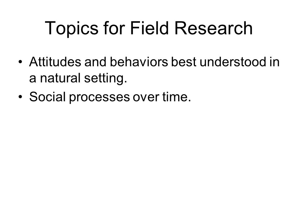 Topics for Field Research Attitudes and behaviors best understood in a natural setting.
