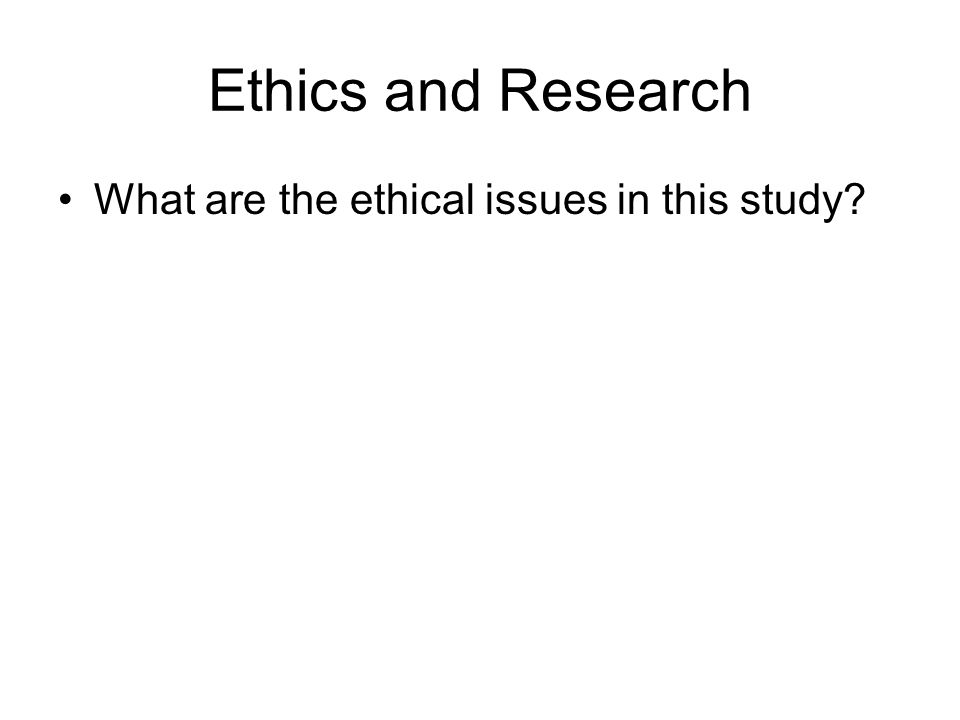Ethics and Research What are the ethical issues in this study