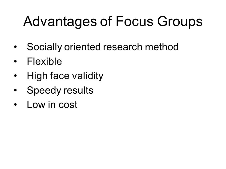 Advantages of Focus Groups Socially oriented research method Flexible High face validity Speedy results Low in cost
