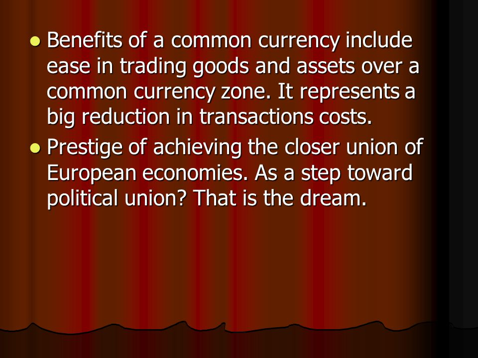 Benefits of a common currency include ease in trading goods and assets over a common currency zone.